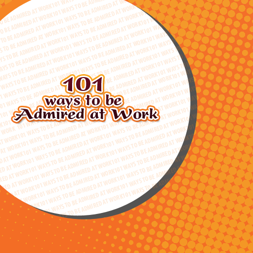 101 Ways to be admired at Work